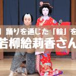 踊りを通じた「輪」をつくる!~若柳絵莉香 東京都新宿区神楽坂~