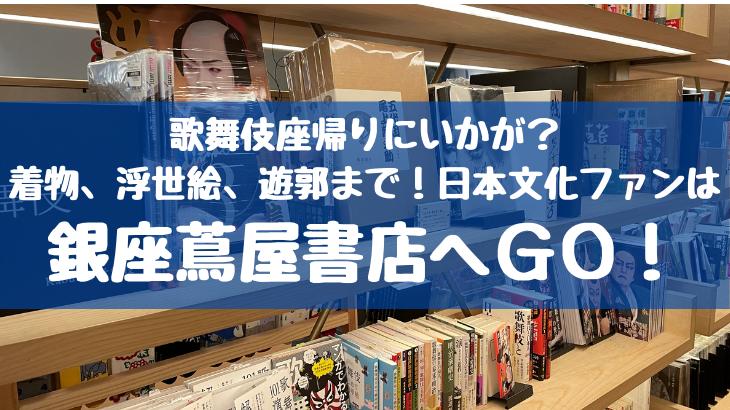 歌舞伎座帰りにいかが?着物、浮世絵、遊郭まで・・・GINZA SIXの蔦屋書店はワクワクが止まらない!