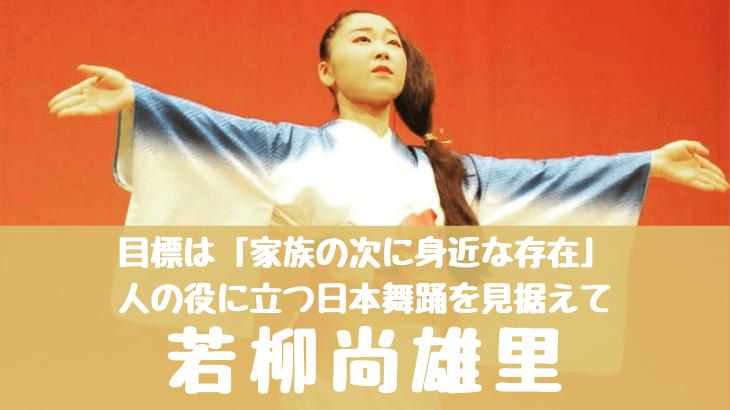 目標は「家族の次に身近な存在」人の役に立つ日本舞踊を見すえて~若柳尚雄里(なおゆり)東京都中央区月島~